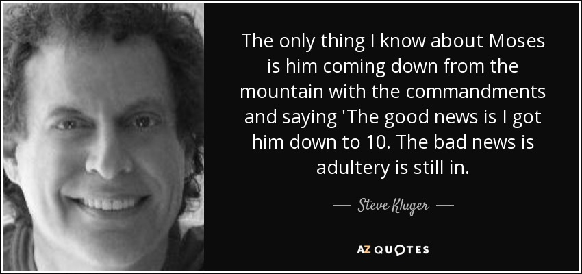 The only thing I know about Moses is him coming down from the mountain with the commandments and saying 'The good news is I got him down to 10. The bad news is adultery is still in. - Steve Kluger