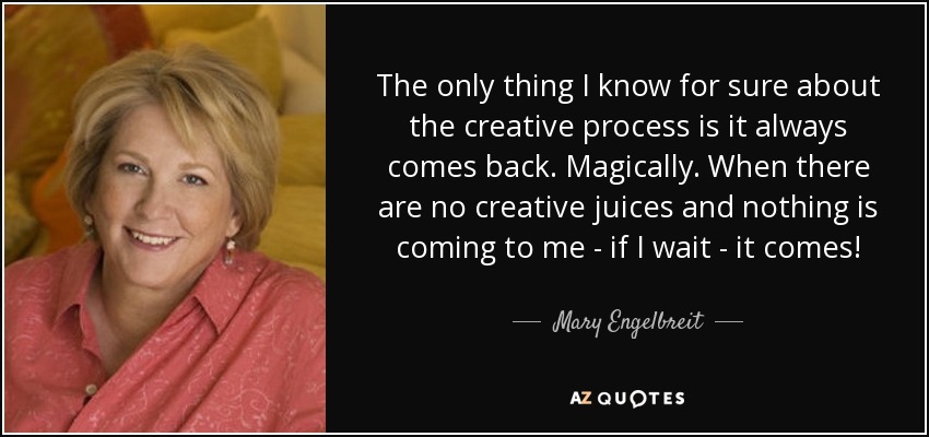 The only thing I know for sure about the creative process is it always comes back. Magically. When there are no creative juices and nothing is coming to me - if I wait - it comes! - Mary Engelbreit