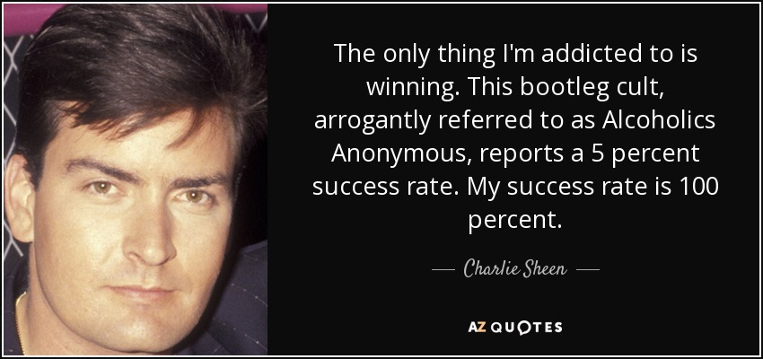 The only thing I'm addicted to is winning. This bootleg cult, arrogantly referred to as Alcoholics Anonymous, reports a 5 percent success rate. My success rate is 100 percent. - Charlie Sheen