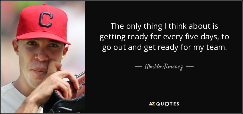The only thing I think about is getting ready for every five days, to go out and get ready for my team. - Ubaldo Jimenez