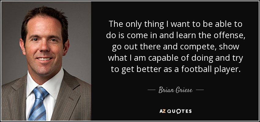 The only thing I want to be able to do is come in and learn the offense, go out there and compete, show what I am capable of doing and try to get better as a football player. - Brian Griese