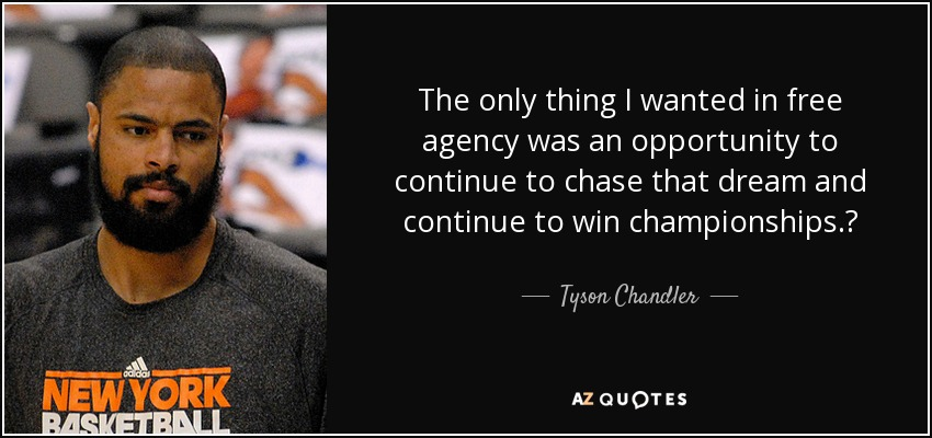 The only thing I wanted in free agency was an opportunity to continue to chase that dream and continue to win championships.? - Tyson Chandler