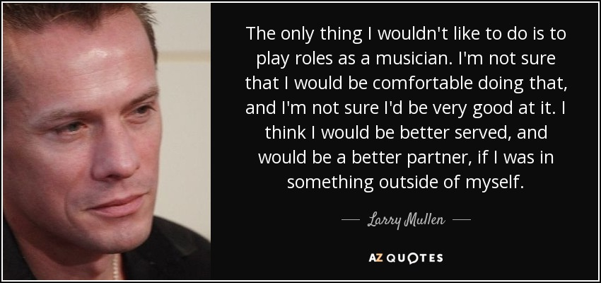The only thing I wouldn't like to do is to play roles as a musician. I'm not sure that I would be comfortable doing that, and I'm not sure I'd be very good at it. I think I would be better served, and would be a better partner, if I was in something outside of myself. - Larry Mullen, Jr.