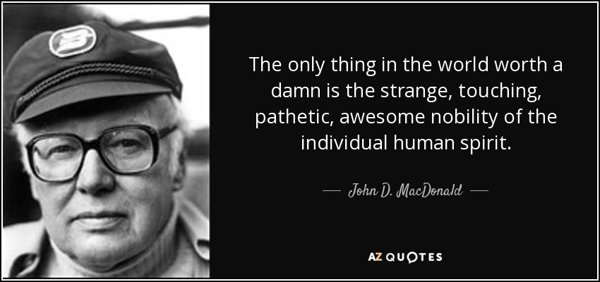 The only thing in the world worth a damn is the strange, touching, pathetic, awesome nobility of the individual human spirit. - John D. MacDonald