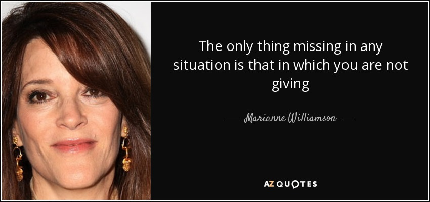 The only thing missing in any situation is that in which you are not giving - Marianne Williamson
