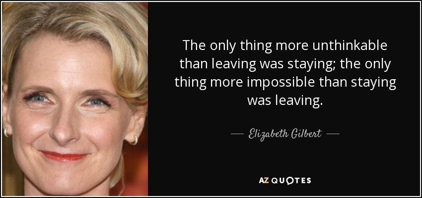 The only thing more unthinkable than leaving was staying; the only thing more impossible than staying was leaving. - Elizabeth Gilbert