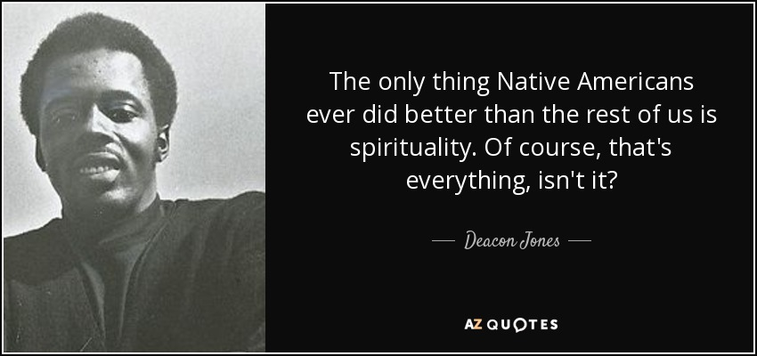 The only thing Native Americans ever did better than the rest of us is spirituality. Of course, that's everything, isn't it? - Deacon Jones