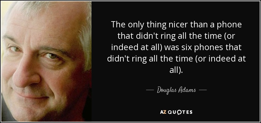The only thing nicer than a phone that didn't ring all the time (or indeed at all) was six phones that didn't ring all the time (or indeed at all). - Douglas Adams