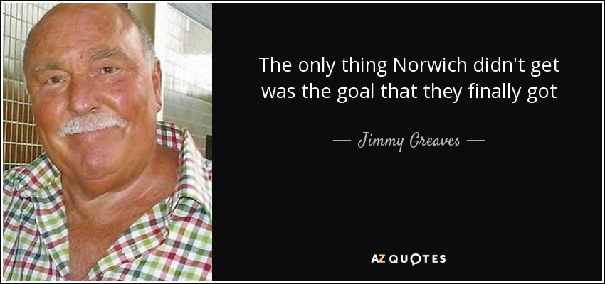 The only thing Norwich didn't get was the goal that they finally got - Jimmy Greaves