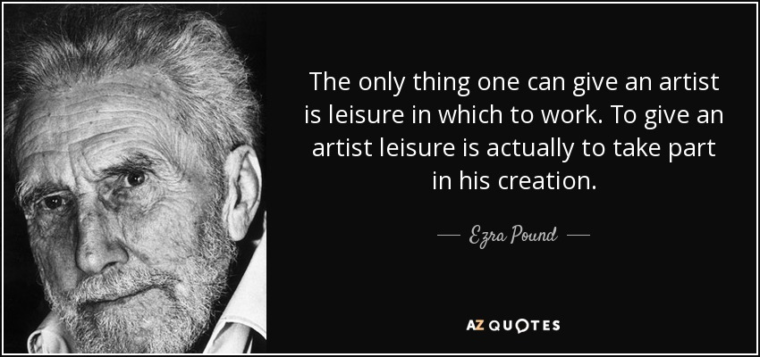 The only thing one can give an artist is leisure in which to work. To give an artist leisure is actually to take part in his creation. - Ezra Pound