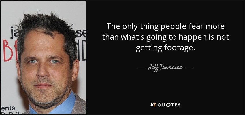 The only thing people fear more than what's going to happen is not getting footage. - Jeff Tremaine