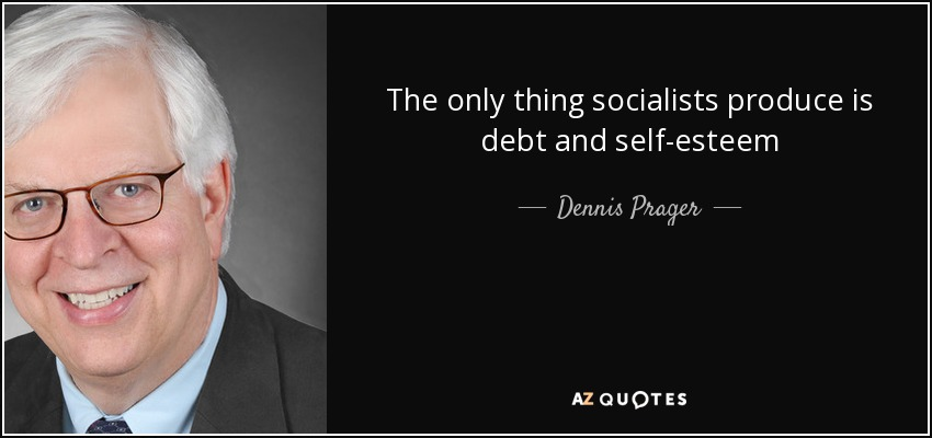 The only thing socialists produce is debt and self-esteem - Dennis Prager