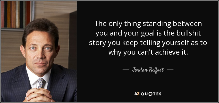 The only thing standing between you and your goal is the bullshit story you keep telling yourself as to why you can't achieve it. - Jordan Belfort