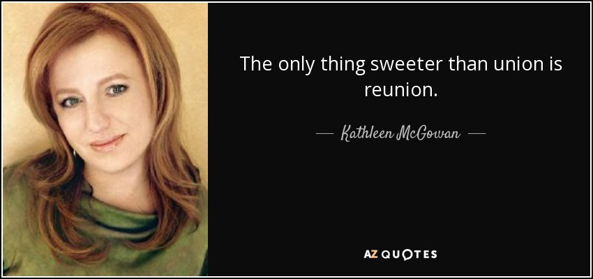 The only thing sweeter than union is reunion. - Kathleen McGowan