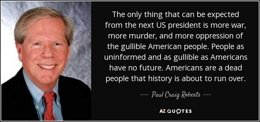 The only thing that can be expected from the next US president is more war, more murder, and more oppression of the gullible American people. People as uninformed and as gullible as Americans have no future. Americans are a dead people that history is about to run over. - Paul Craig Roberts