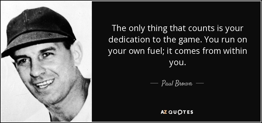 The only thing that counts is your dedication to the game. You run on your own fuel; it comes from within you. - Paul Brown
