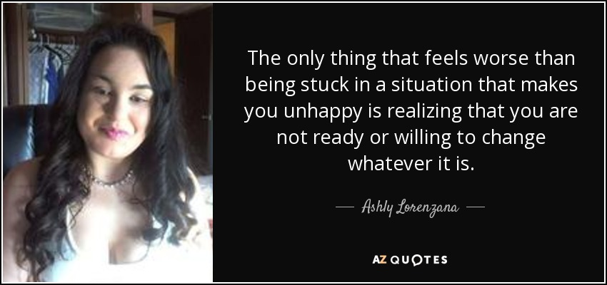 The only thing that feels worse than being stuck in a situation that makes you unhappy is realizing that you are not ready or willing to change whatever it is. - Ashly Lorenzana