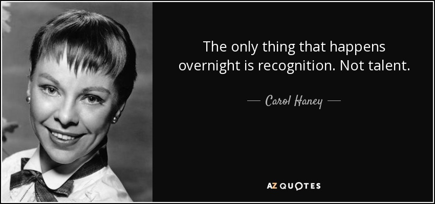 The only thing that happens overnight is recognition. Not talent. - Carol Haney