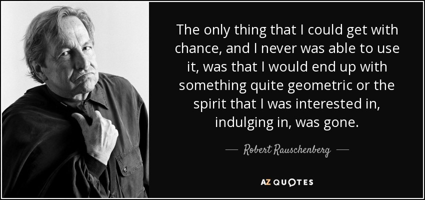 The only thing that I could get with chance, and I never was able to use it, was that I would end up with something quite geometric or the spirit that I was interested in, indulging in, was gone. - Robert Rauschenberg