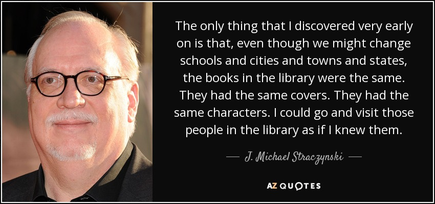 The only thing that I discovered very early on is that, even though we might change schools and cities and towns and states, the books in the library were the same. They had the same covers. They had the same characters. I could go and visit those people in the library as if I knew them. - J. Michael Straczynski