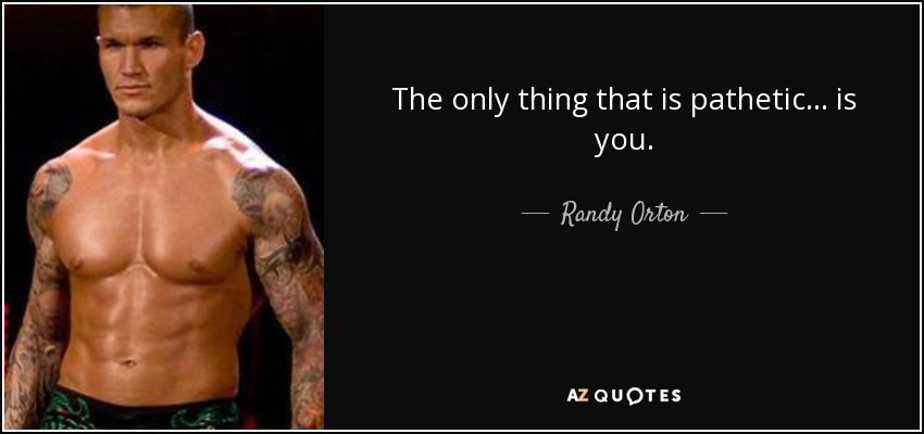 The only thing that is pathetic... is you. - Randy Orton