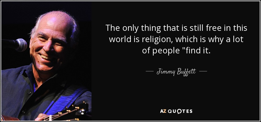 The only thing that is still free in this world is religion, which is why a lot of people