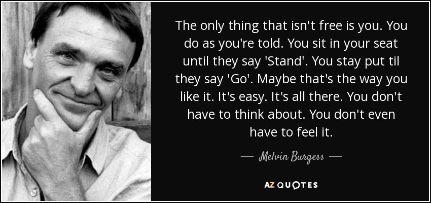 The only thing that isn't free is you. You do as you're told. You sit in your seat until they say 'Stand'. You stay put til they say 'Go'. Maybe that's the way you like it. It's easy. It's all there. You don't have to think about. You don't even have to feel it. - Melvin Burgess