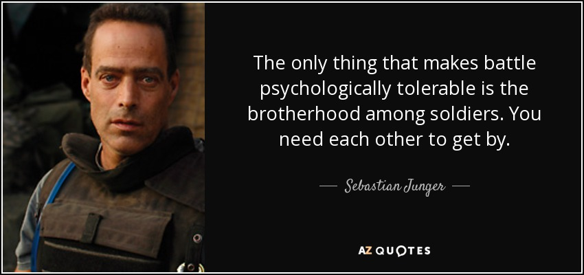 The only thing that makes battle psychologically tolerable is the brotherhood among soldiers. You need each other to get by. - Sebastian Junger