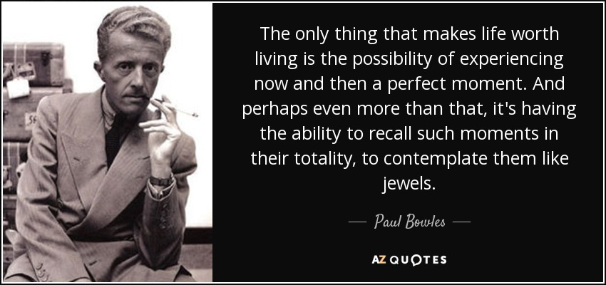 Paul Bowles Quote: The Only Thing That Makes Life Worth