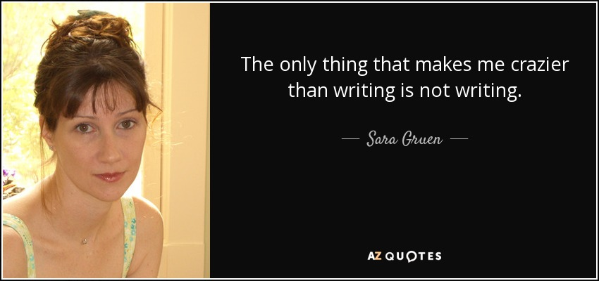 The only thing that makes me crazier than writing is not writing. - Sara Gruen