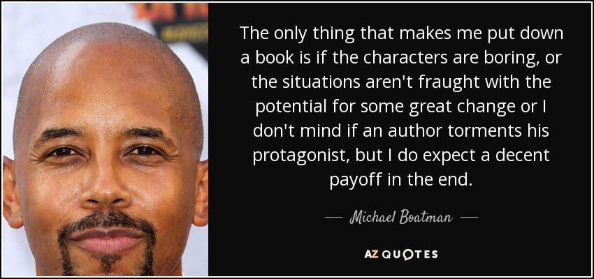 The only thing that makes me put down a book is if the characters are boring, or the situations aren't fraught with the potential for some great change or I don't mind if an author torments his protagonist, but I do expect a decent payoff in the end. - Michael Boatman