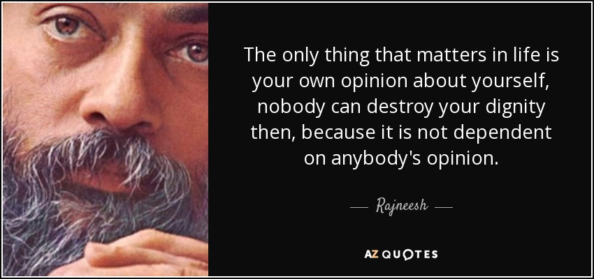 The only thing that matters in life is your own opinion about yourself, nobody can destroy your dignity then, because it is not dependent on anybody's opinion. - Rajneesh