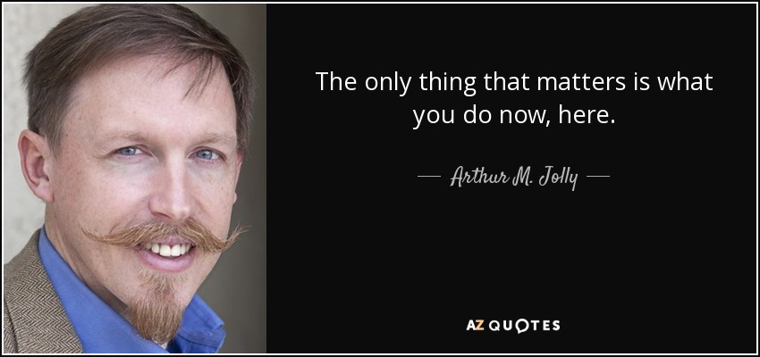 The only thing that matters is what you do now, here. - Arthur M. Jolly