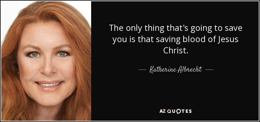 The only thing that's going to save you is that saving blood of Jesus Christ. - Katherine Albrecht