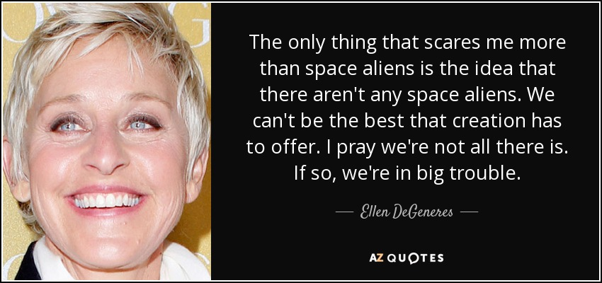 The only thing that scares me more than space aliens is the idea that there aren't any space aliens. We can't be the best that creation has to offer. I pray we're not all there is. If so, we're in big trouble. - Ellen DeGeneres