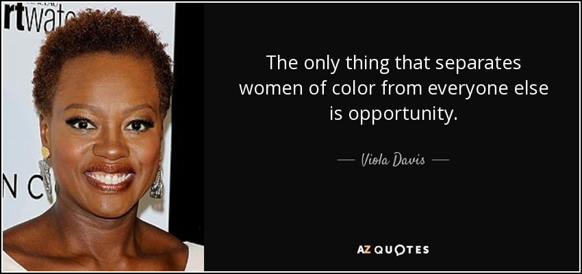 The only thing that separates women of color from everyone else is opportunity. - Viola Davis