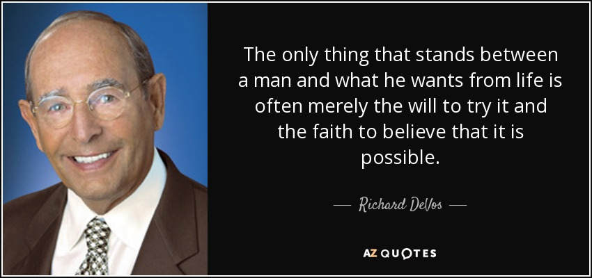 The only thing that stands between a man and what he wants from life is often merely the will to try it and the faith to believe that it is possible. - Richard DeVos