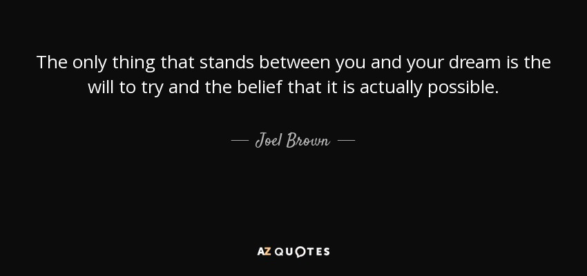 The only thing that stands between you and your dream is the will to try and the belief that it is actually possible. - Joel Brown