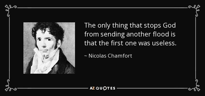 The only thing that stops God from sending another flood is that the first one was useless. - Nicolas Chamfort