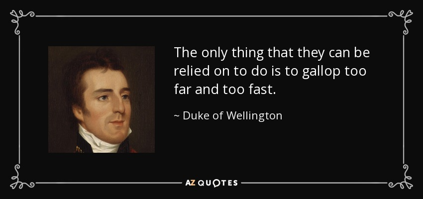 The only thing that they can be relied on to do is to gallop too far and too fast. - Duke of Wellington