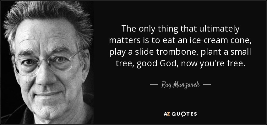 The only thing that ultimately matters is to eat an ice-cream cone, play a slide trombone, plant a small tree, good God, now you're free. - Ray Manzarek