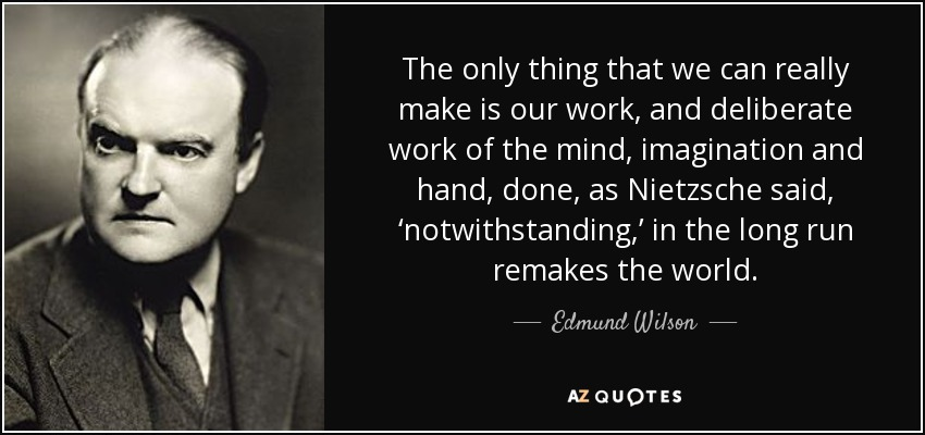 The only thing that we can really make is our work, and deliberate work of the mind, imagination and hand, done, as Nietzsche said, 'notwithstanding,' in the long run remakes the world. - Edmund Wilson