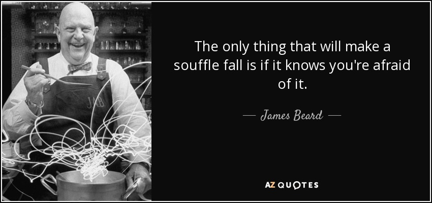 The only thing that will make a souffle fall is if it knows you're afraid of it. - James Beard