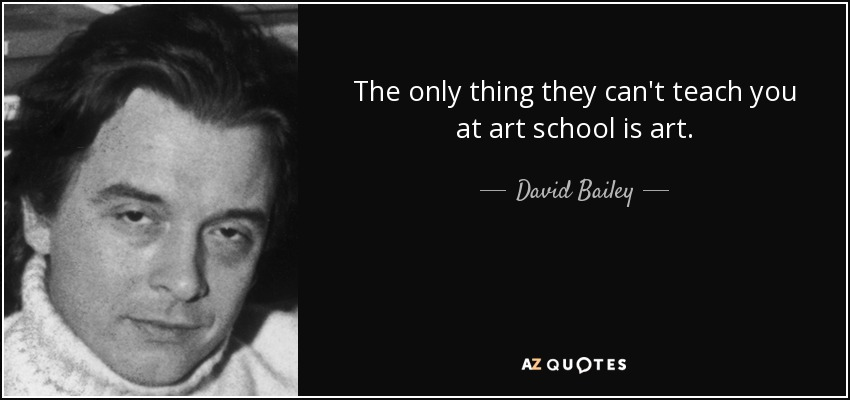 The only thing they can't teach you at art school is art. - David Bailey