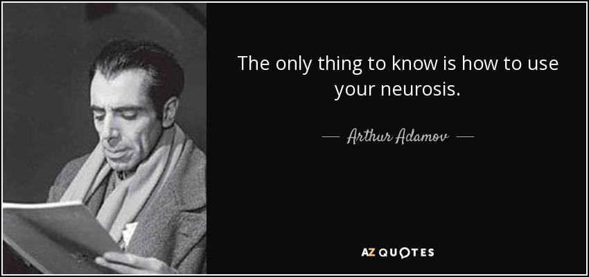 The only thing to know is how to use your neurosis. - Arthur Adamov