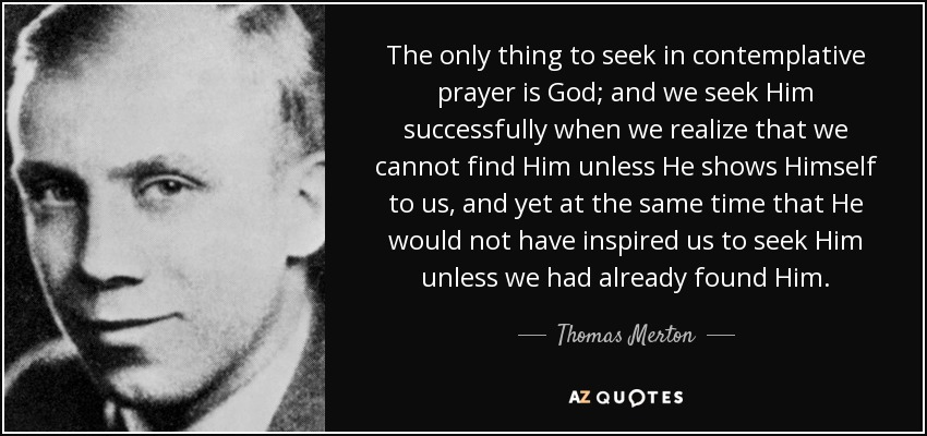 The only thing to seek in contemplative prayer is God; and we seek Him successfully when we realize that we cannot find Him unless He shows Himself to us, and yet at the same time that He would not have inspired us to seek Him unless we had already found Him. - Thomas Merton