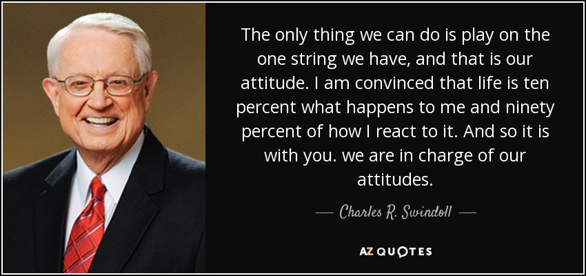 The only thing we can do is play on the one string we have, and that is our attitude. I am convinced that life is ten percent what happens to me and ninety percent of how I react to it. And so it is with you. we are in charge of our attitudes. - Charles R. Swindoll