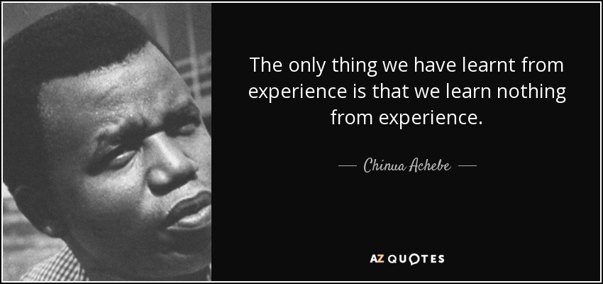 The only thing we have learnt from experience is that we learn nothing from experience. - Chinua Achebe