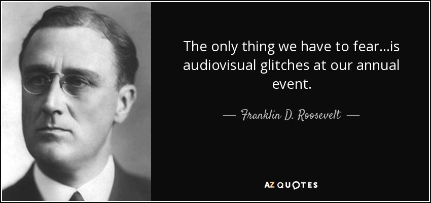 The only thing we have to fear...is audiovisual glitches at our annual event. - Franklin D. Roosevelt