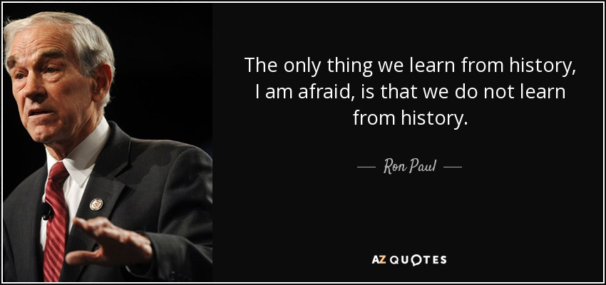 The only thing we learn from history, I am afraid, is that we do not learn from history. - Ron Paul